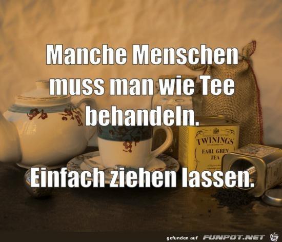 manche Menschen muss man wie Tee behandeln,.....