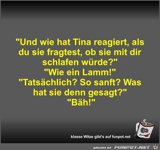 Und wie hat Tina reagiert