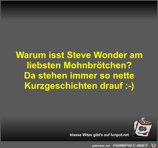 Warum isst Steve Wonder am liebsten Mohnbrötchen?